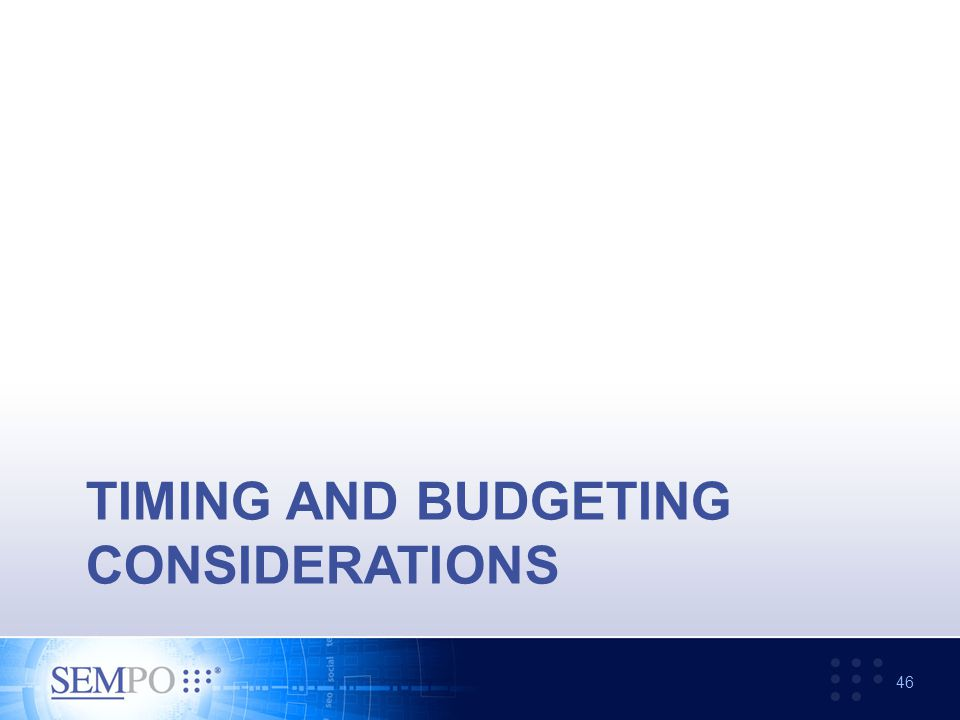 TIMING AND BUDGETING CONSIDERATIONS 46