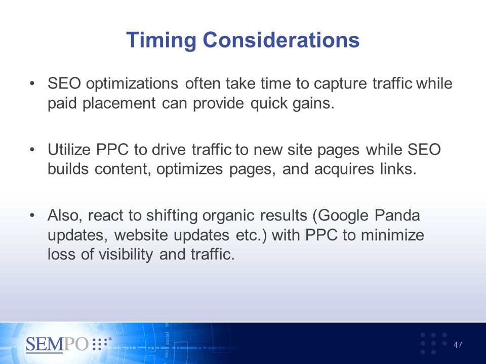 Timing Considerations SEO optimizations often take time to capture traffic while paid placement can provide quick gains.
