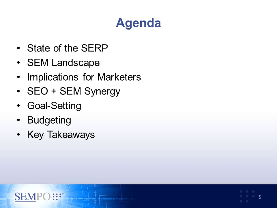 Agenda State of the SERP SEM Landscape Implications for Marketers SEO + SEM Synergy Goal-Setting Budgeting Key Takeaways 6