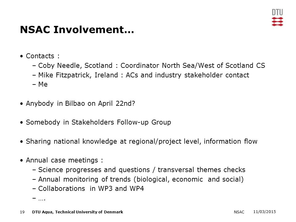 11/03/2015 NSAC19DTU Aqua, Technical University of Denmark NSAC Involvement… Contacts : –Coby Needle, Scotland : Coordinator North Sea/West of Scotland CS –Mike Fitzpatrick, Ireland : ACs and industry stakeholder contact –Me Anybody in Bilbao on April 22nd.