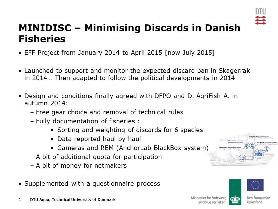 11/03/2015 NSAC2DTU Aqua, Technical University of Denmark MINIDISC – Minimising Discards in Danish Fisheries EFF Project from January 2014 to April 2015 [now July 2015] Launched to support and monitor the expected discard ban in Skagerrak in 2014… Then adapted to follow the political developments in 2014 Design and conditions finally agreed with DFPO and D.