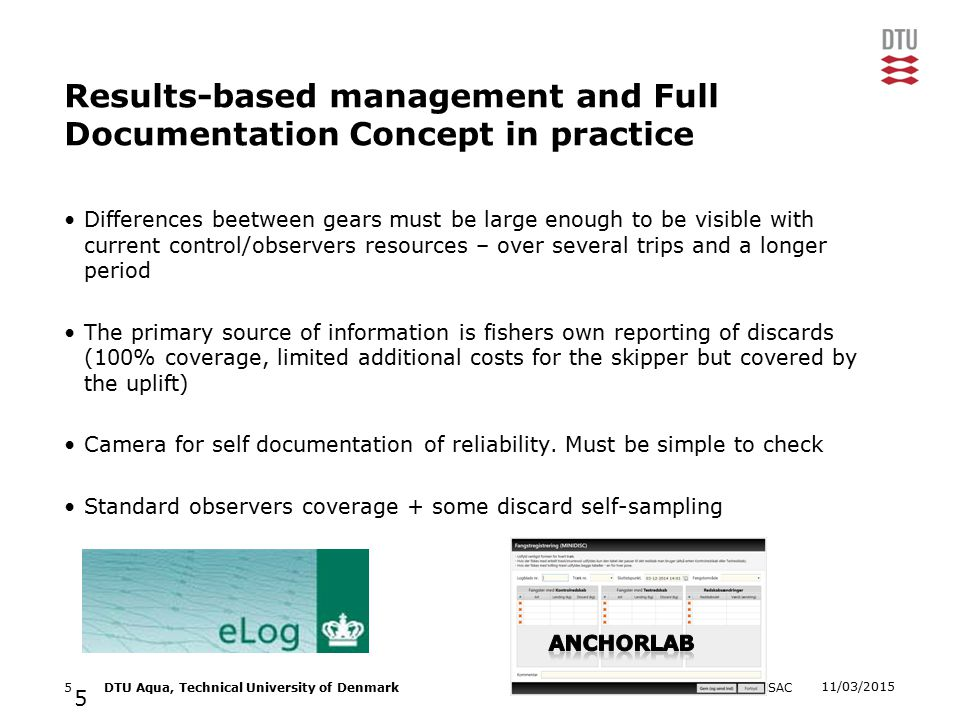 11/03/2015 NSAC5DTU Aqua, Technical University of Denmark Results-based management and Full Documentation Concept in practice Differences beetween gears must be large enough to be visible with current control/observers resources – over several trips and a longer period The primary source of information is fishers own reporting of discards (100% coverage, limited additional costs for the skipper but covered by the uplift) Camera for self documentation of reliability.
