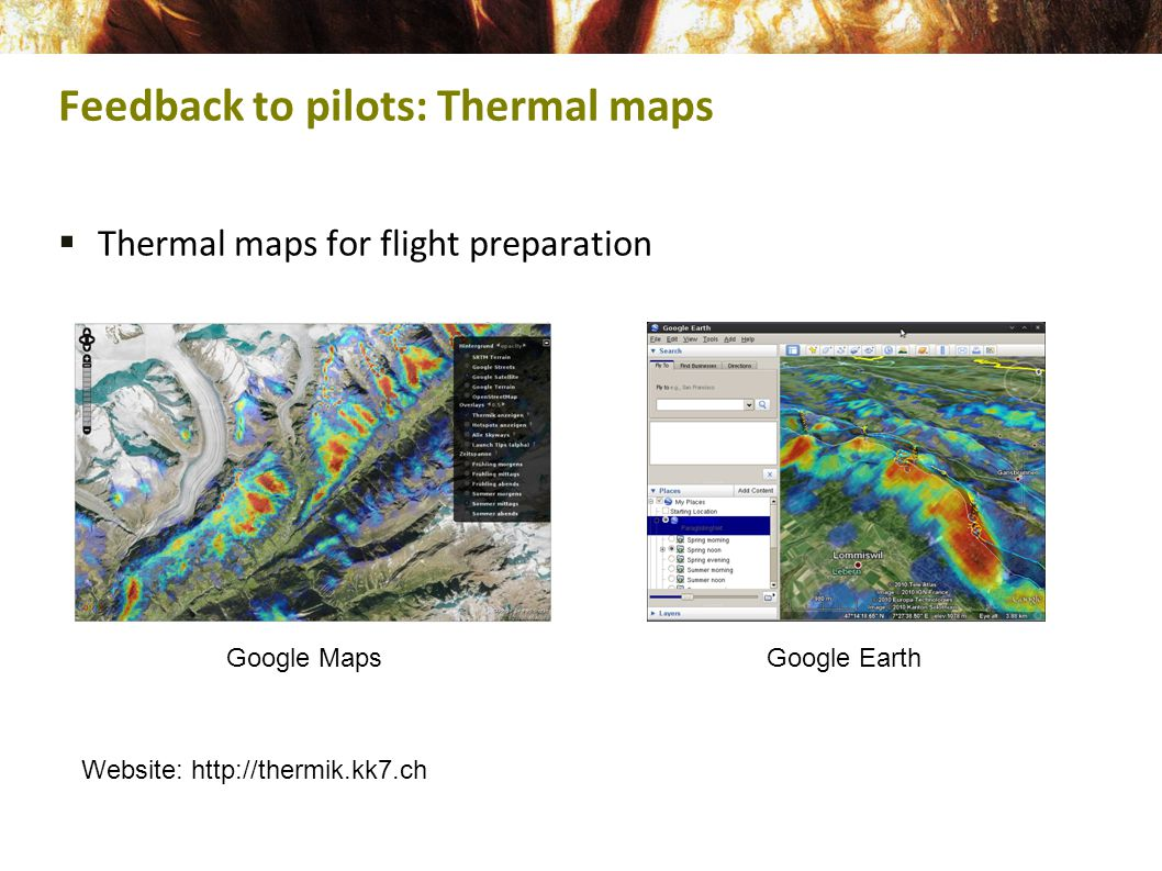  Thermal maps for flight preparation Feedback to pilots: Thermal maps Google MapsGoogle Earth Website: http://thermik.kk7.ch