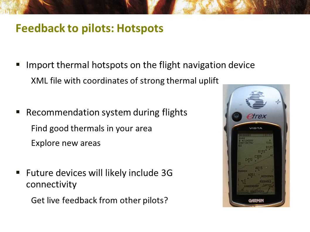  Import thermal hotspots on the flight navigation device XML file with coordinates of strong thermal uplift  Recommendation system during flights Find good thermals in your area Explore new areas  Future devices will likely include 3G connectivity Get live feedback from other pilots.