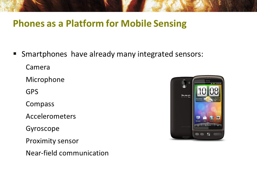  Smartphones have already many integrated sensors: Camera Microphone GPS Compass Accelerometers Gyroscope Proximity sensor Near-field communication Phones as a Platform for Mobile Sensing