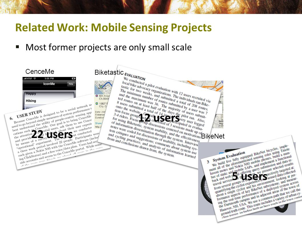  Most former projects are only small scale Related Work: Mobile Sensing Projects CenceMe Biketastic BikeNet 22 users 12 users 5 users