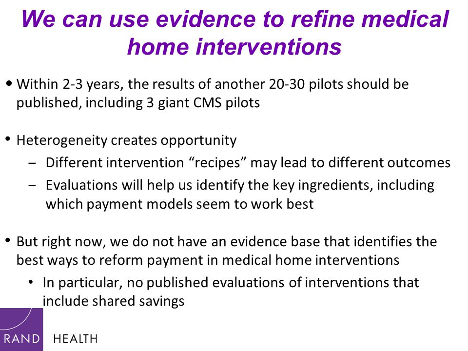 We can use evidence to refine medical home interventions Within 2-3 years, the results of another 20-30 pilots should be published, including 3 giant CMS pilots Heterogeneity creates opportunity ‒Different intervention recipes may lead to different outcomes ‒Evaluations will help us identify the key ingredients, including which payment models seem to work best But right now, we do not have an evidence base that identifies the best ways to reform payment in medical home interventions In particular, no published evaluations of interventions that include shared savings