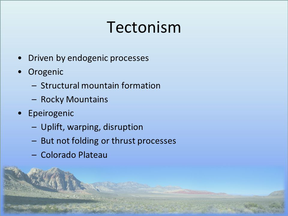 Tectonism Driven by endogenic processes Orogenic –Structural mountain formation –Rocky Mountains Epeirogenic –Uplift, warping, disruption –But not fol