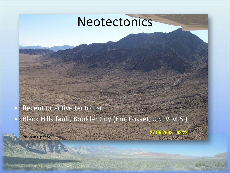 Neotectonics Recent or active tectonism Black Hills fault, Boulder City (Eric Fosset, UNLV M.S.) Eric Fosset, photo