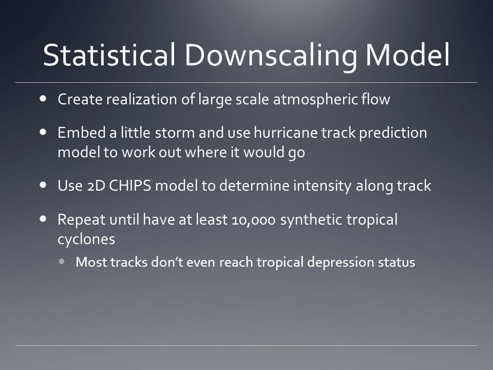 Statistical Downscaling Model Create realization of large scale atmospheric flow Embed a little storm and use hurricane track prediction model to work out where it would go Use 2D CHIPS model to determine intensity along track Repeat until have at least 10,000 synthetic tropical cyclones Most tracks don't even reach tropical depression status