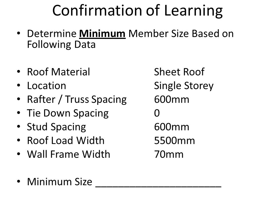 Confirmation of Learning Determine Minimum Member Size Based on Following Data Roof MaterialSheet Roof LocationSingle Storey Rafter / Truss Spacing600