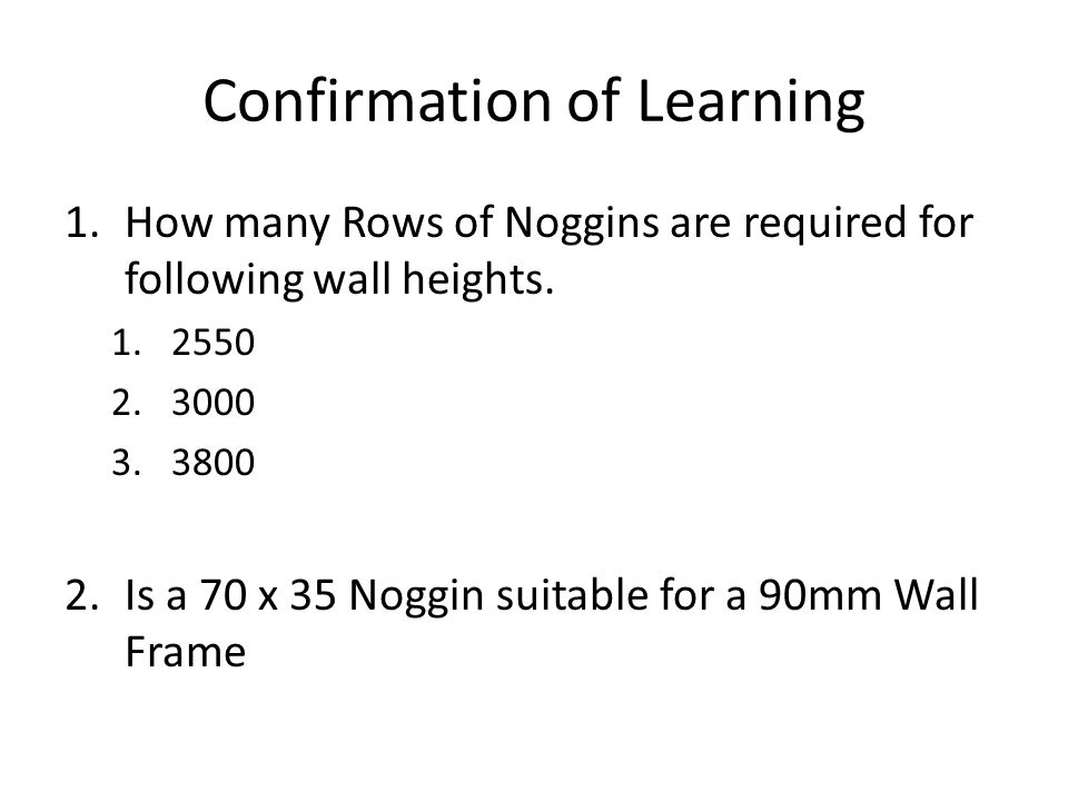Confirmation of Learning 1.How many Rows of Noggins are required for following wall heights. 1.2550 2.3000 3.3800 2.Is a 70 x 35 Noggin suitable for a