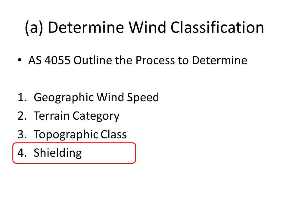 (a) Determine Wind Classification AS 4055 Outline the Process to Determine 1.Geographic Wind Speed 2.Terrain Category 3.Topographic Class 4.Shielding