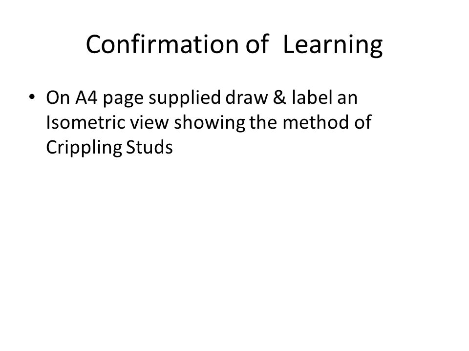 Confirmation of Learning On A4 page supplied draw & label an Isometric view showing the method of Crippling Studs