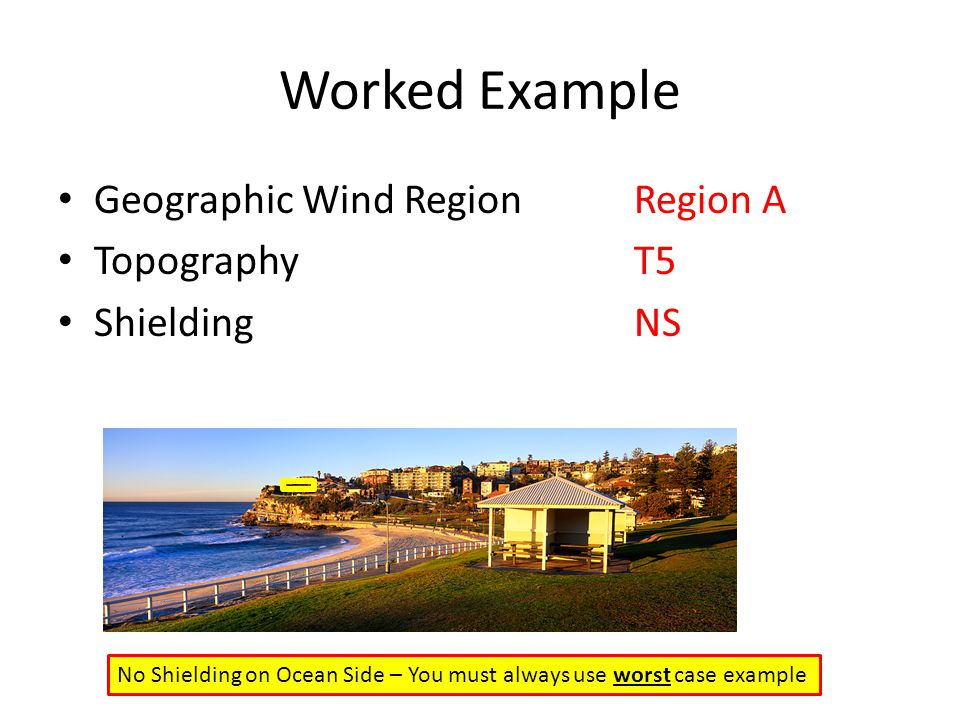 Worked Example Geographic Wind RegionRegion A TopographyT5 ShieldingNS No Shielding on Ocean Side – You must always use worst case example
