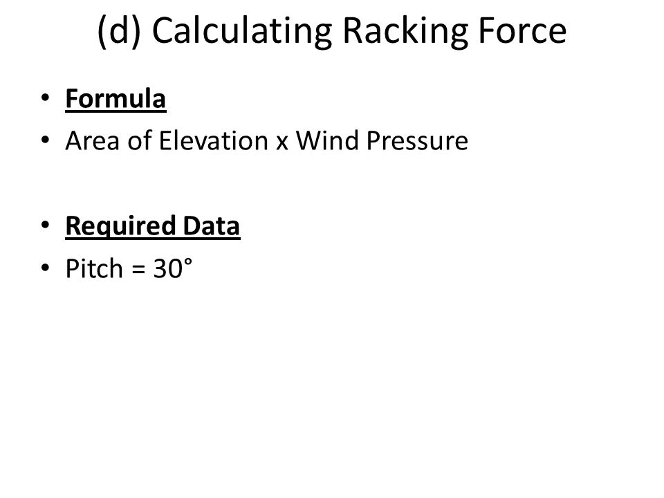 (d) Calculating Racking Force Formula Area of Elevation x Wind Pressure Required Data Pitch = 30°