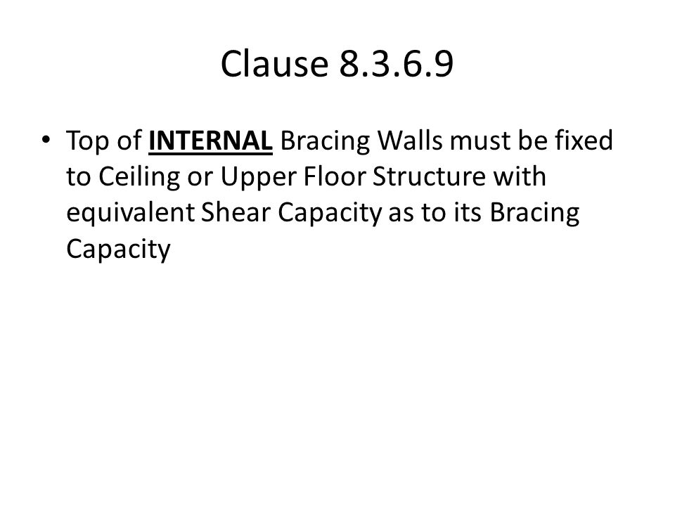Clause 8.3.6.9 Top of INTERNAL Bracing Walls must be fixed to Ceiling or Upper Floor Structure with equivalent Shear Capacity as to its Bracing Capaci