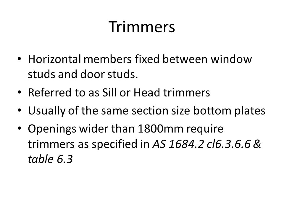Trimmers Horizontal members fixed between window studs and door studs. Referred to as Sill or Head trimmers Usually of the same section size bottom pl