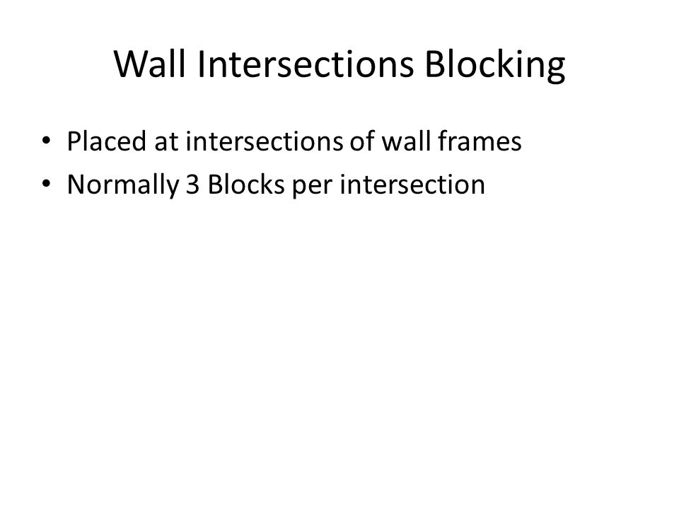 Wall Intersections Blocking Placed at intersections of wall frames Normally 3 Blocks per intersection