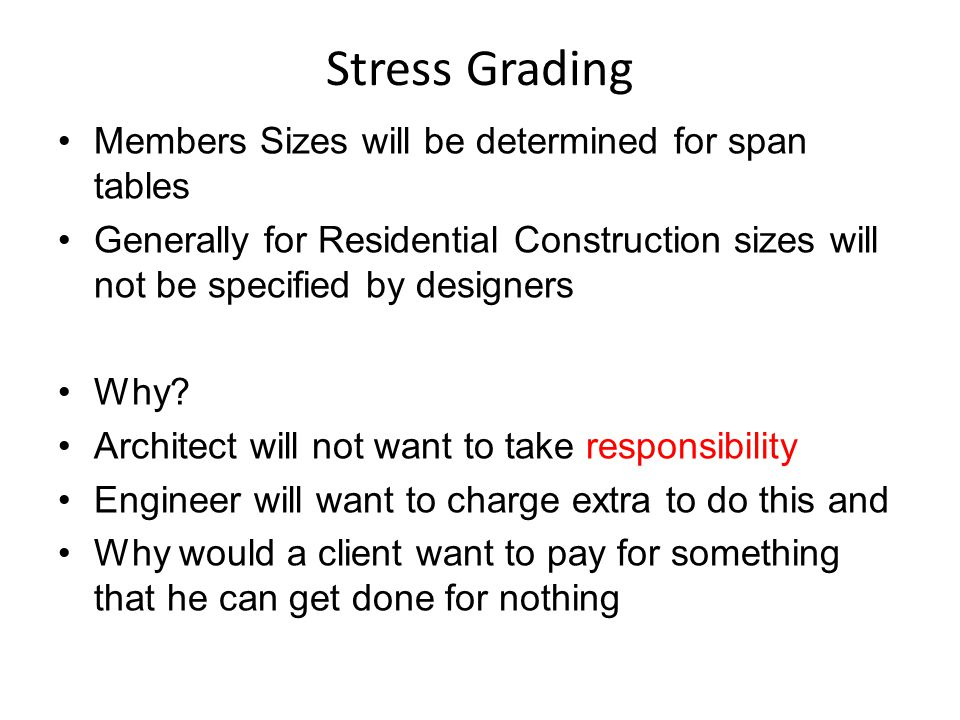 Stress Grading Members Sizes will be determined for span tables Generally for Residential Construction sizes will not be specified by designers Why? A