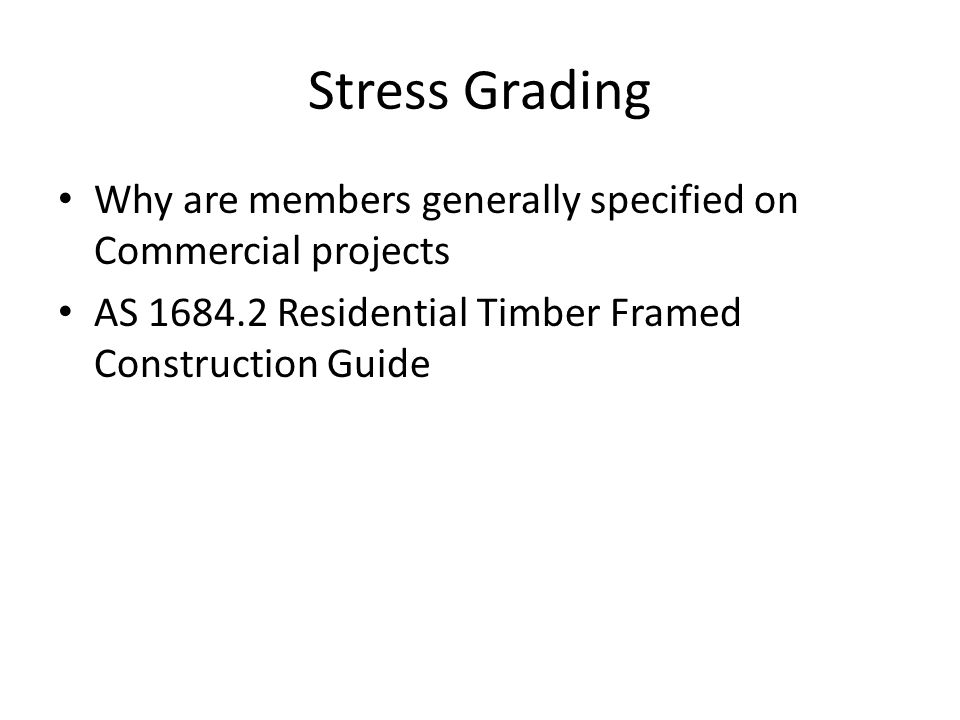 Stress Grading Why are members generally specified on Commercial projects AS 1684.2 Residential Timber Framed Construction Guide