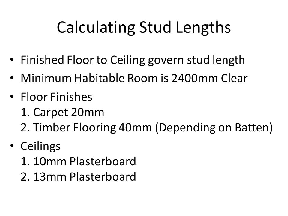 Calculating Stud Lengths Finished Floor to Ceiling govern stud length Minimum Habitable Room is 2400mm Clear Floor Finishes 1. Carpet 20mm 2. Timber F