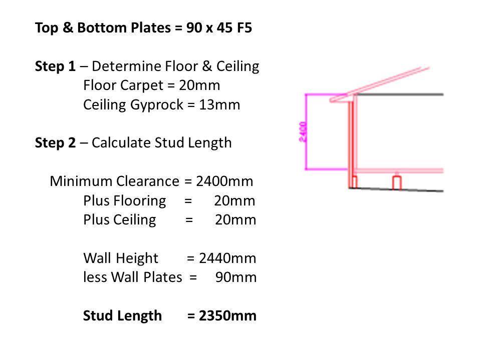 Top & Bottom Plates = 90 x 45 F5 Step 1 – Determine Floor & Ceiling Floor Carpet = 20mm Ceiling Gyprock = 13mm Step 2 – Calculate Stud Length Minimum