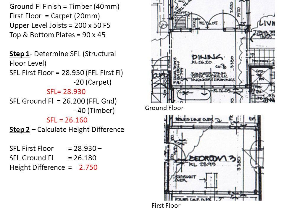 Ground Floor First Floor Ground Fl Finish = Timber (40mm) First Floor = Carpet (20mm) Upper Level Joists = 200 x 50 F5 Top & Bottom Plates = 90 x 45 S