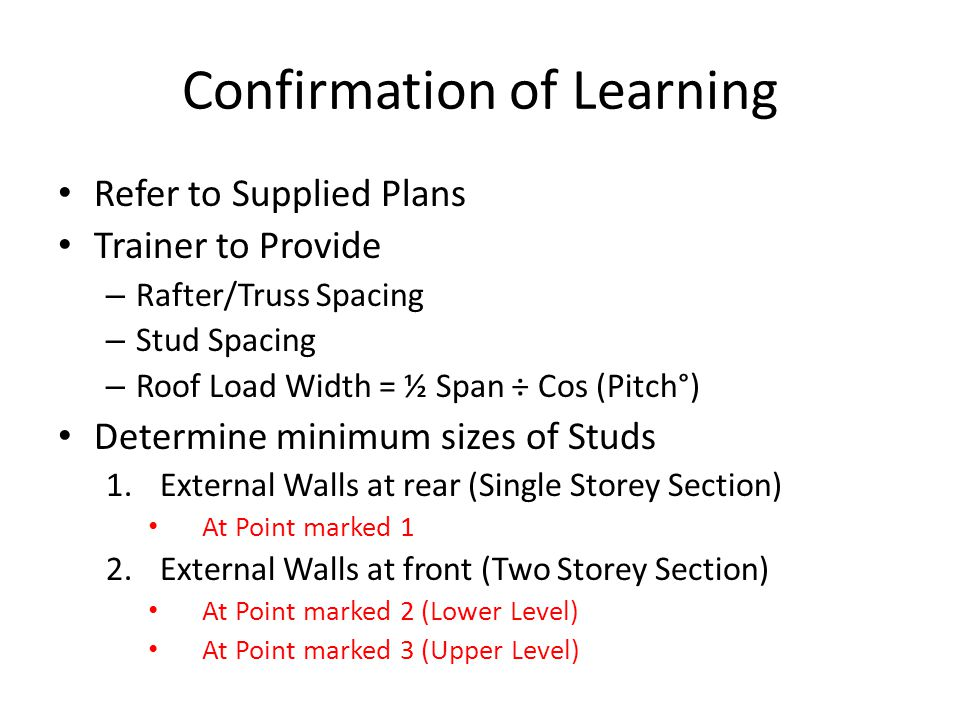 Confirmation of Learning Refer to Supplied Plans Trainer to Provide – Rafter/Truss Spacing – Stud Spacing – Roof Load Width = ½ Span ÷ Cos (Pitch°) De