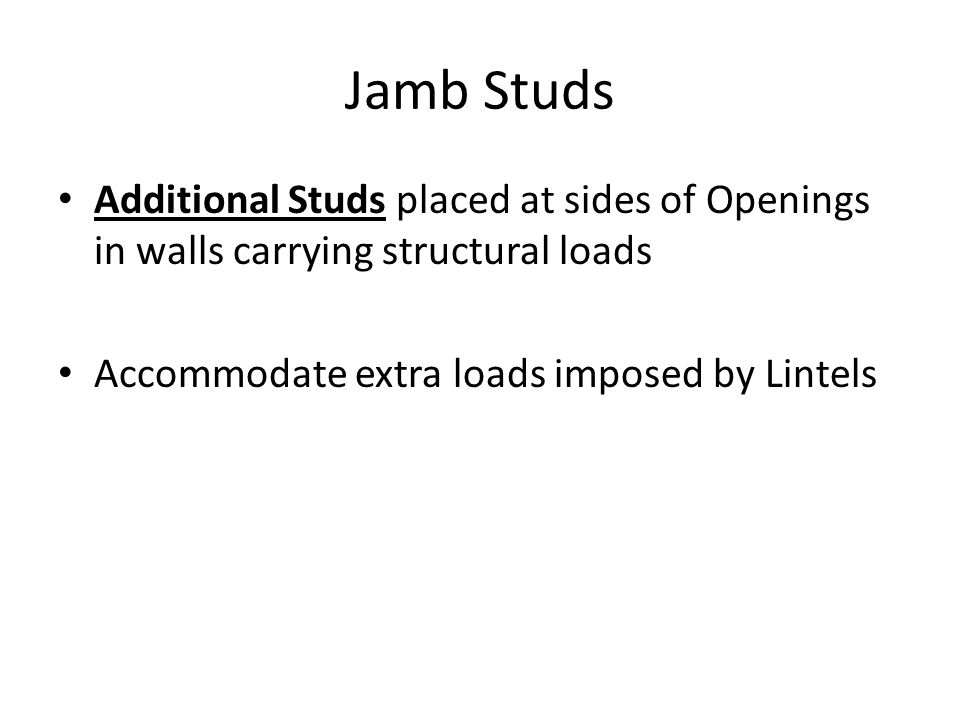 Jamb Studs Additional Studs placed at sides of Openings in walls carrying structural loads Accommodate extra loads imposed by Lintels