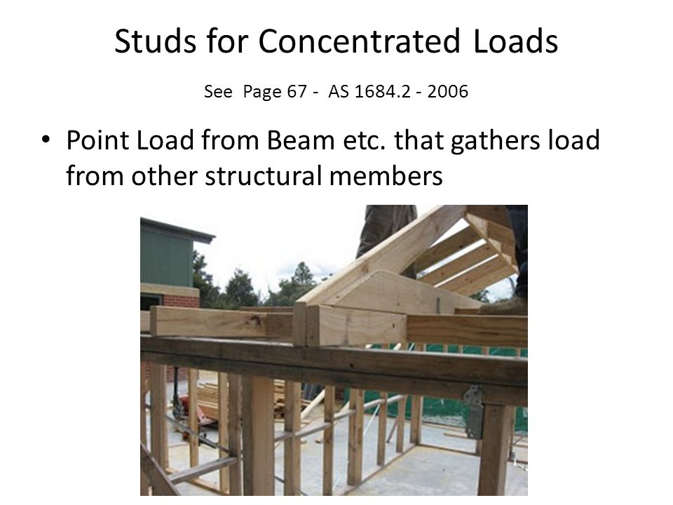 Studs for Concentrated Loads See Page 67 - AS 1684.2 - 2006 Point Load from Beam etc. that gathers load from other structural members