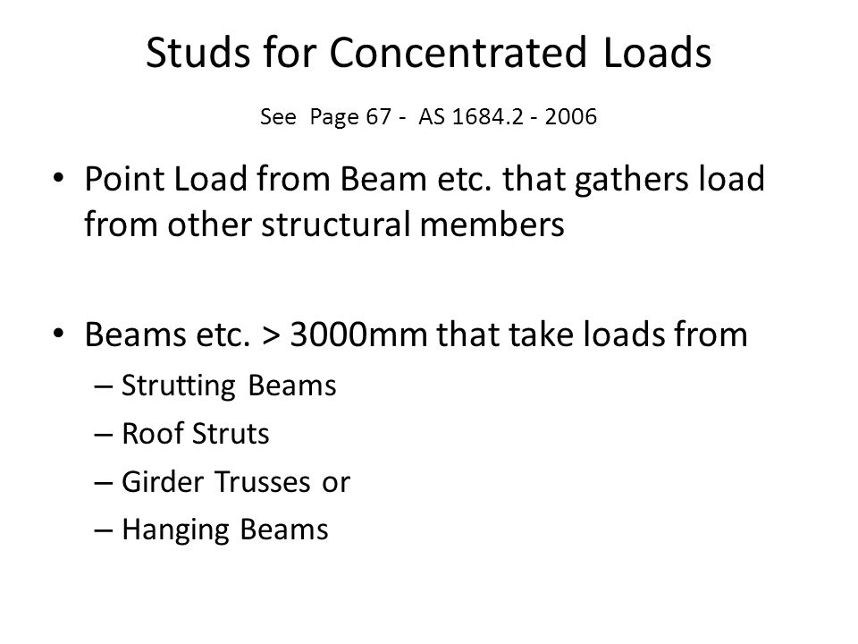 Studs for Concentrated Loads See Page 67 - AS 1684.2 - 2006 Point Load from Beam etc. that gathers load from other structural members Beams etc. > 300