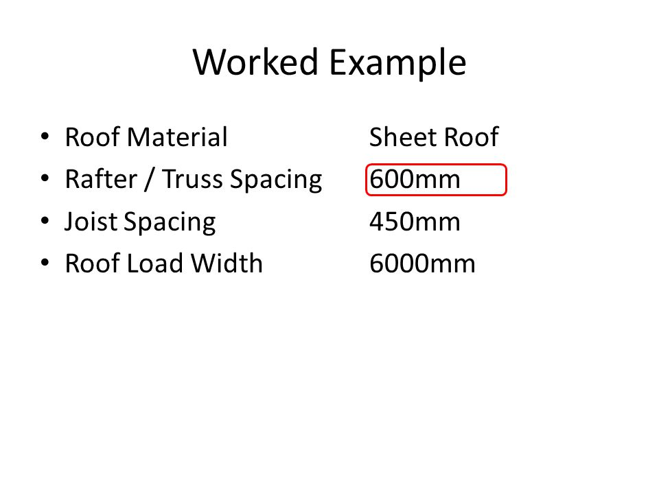 Worked Example Roof MaterialSheet Roof Rafter / Truss Spacing600mm Joist Spacing450mm Roof Load Width6000mm