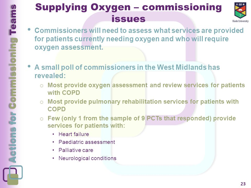 Actions for Commissioning Teams Supplying Oxygen – commissioning issues Commissioners will need to assess what services are provided for patients currently needing oxygen and who will require oxygen assessment.