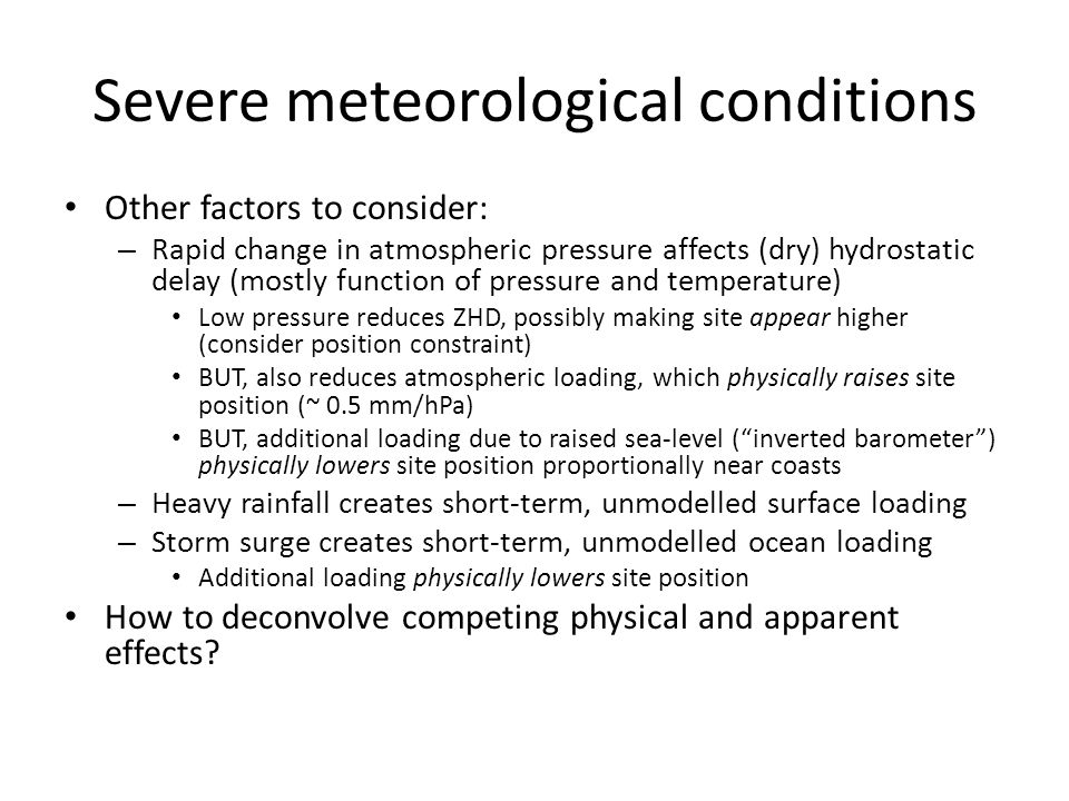 Severe meteorological conditions Other factors to consider: – Rapid change in atmospheric pressure affects (dry) hydrostatic delay (mostly function of pressure and temperature) Low pressure reduces ZHD, possibly making site appear higher (consider position constraint) BUT, also reduces atmospheric loading, which physically raises site position (~ 0.5 mm/hPa) BUT, additional loading due to raised sea-level ( inverted barometer ) physically lowers site position proportionally near coasts – Heavy rainfall creates short-term, unmodelled surface loading – Storm surge creates short-term, unmodelled ocean loading Additional loading physically lowers site position How to deconvolve competing physical and apparent effects
