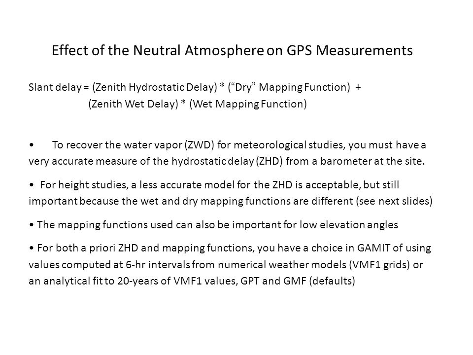 Effect of the Neutral Atmosphere on GPS Measurements Slant delay = (Zenith Hydrostatic Delay) * ( Dry Mapping Function) + (Zenith Wet Delay) * (Wet Mapping Function) To recover the water vapor (ZWD) for meteorological studies, you must have a very accurate measure of the hydrostatic delay (ZHD) from a barometer at the site.