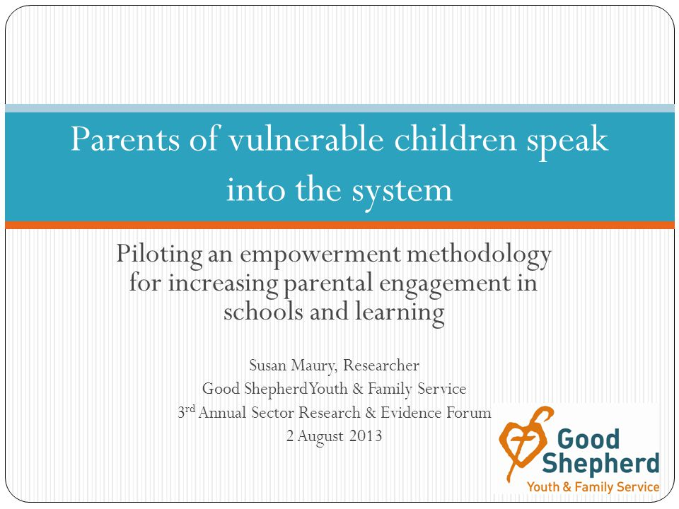 Piloting an empowerment methodology for increasing parental engagement in schools and learning Susan Maury, Researcher Good Shepherd Youth & Family Service 3 rd Annual Sector Research & Evidence Forum 2 August 2013 Parents of vulnerable children speak into the system