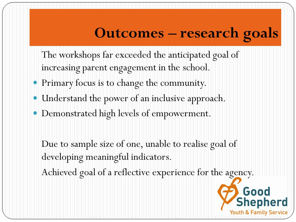 Outcomes – research goals The workshops far exceeded the anticipated goal of increasing parent engagement in the school.