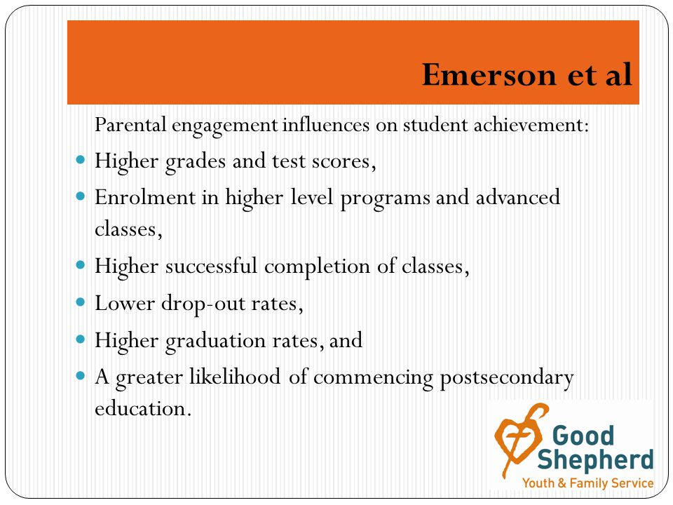 Emerson et al Parental engagement influences on student achievement: Higher grades and test scores, Enrolment in higher level programs and advanced classes, Higher successful completion of classes, Lower drop-out rates, Higher graduation rates, and A greater likelihood of commencing postsecondary education.