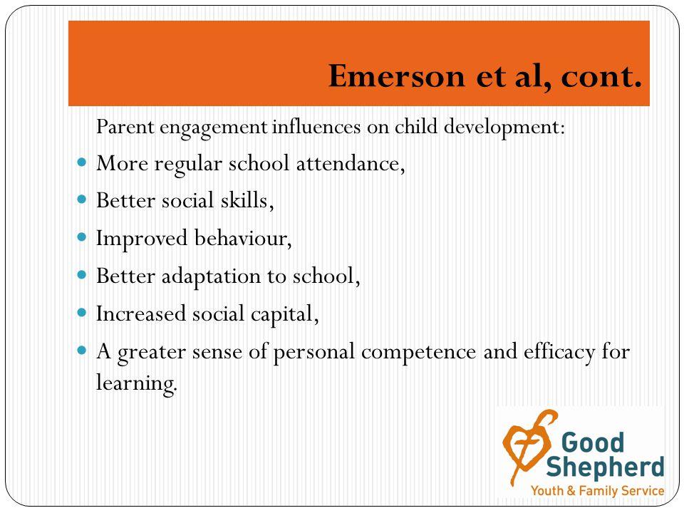 Emerson et al, cont. Parent engagement influences on child development: More regular school attendance, Better social skills, Improved behaviour, Bett