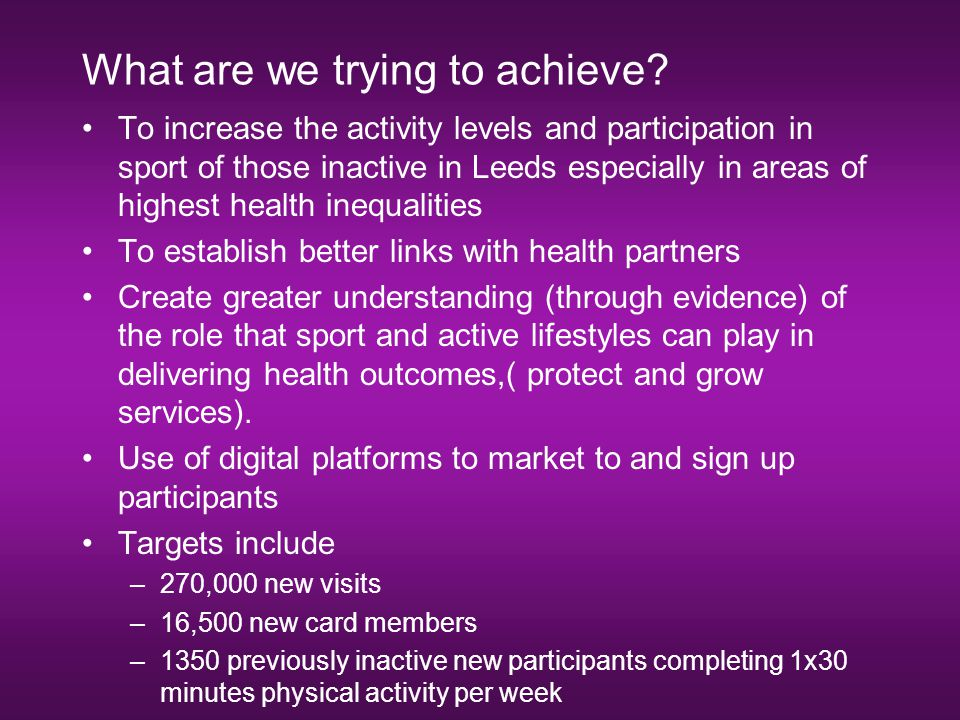 What are we trying to achieve? To increase the activity levels and participation in sport of those inactive in Leeds especially in areas of highest he