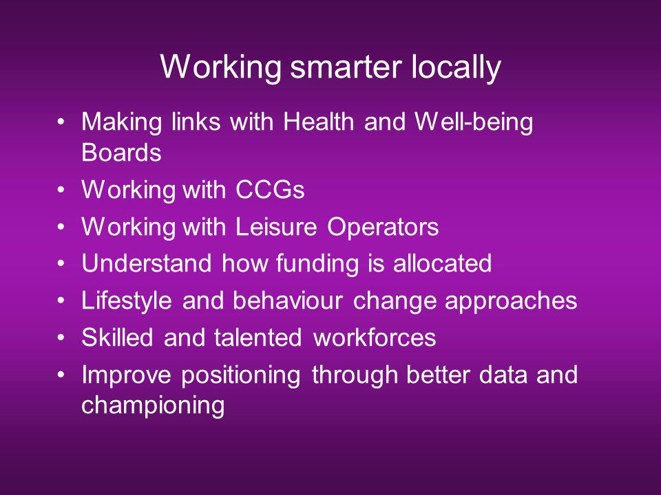 Working smarter locally Making links with Health and Well-being Boards Working with CCGs Working with Leisure Operators Understand how funding is allo