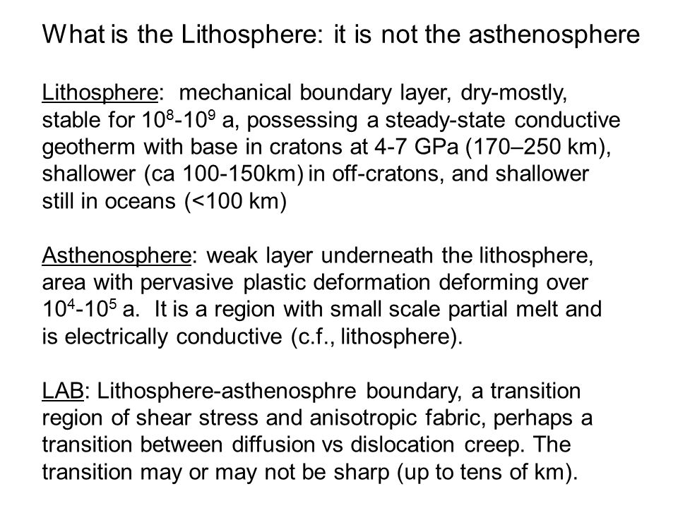Lithosphere: mechanical boundary layer, dry-mostly, stable for 10 8 -10 9 a, possessing a steady-state conductive geotherm with base in cratons at 4-7 GPa (170–250 km), shallower (ca 100-150km) in off-cratons, and shallower still in oceans (<100 km) Asthenosphere: weak layer underneath the lithosphere, area with pervasive plastic deformation deforming over 10 4 -10 5 a.