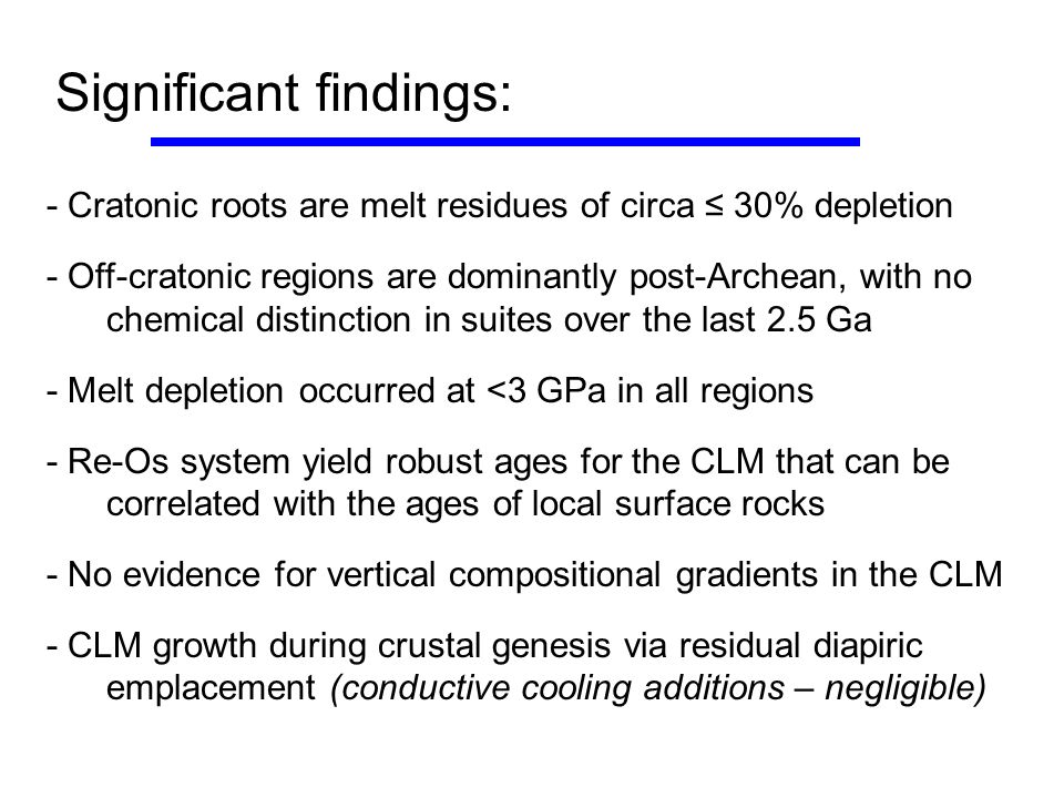 Significant findings: - Cratonic roots are melt residues of circa ≤ 30% depletion - Off-cratonic regions are dominantly post-Archean, with no chemical