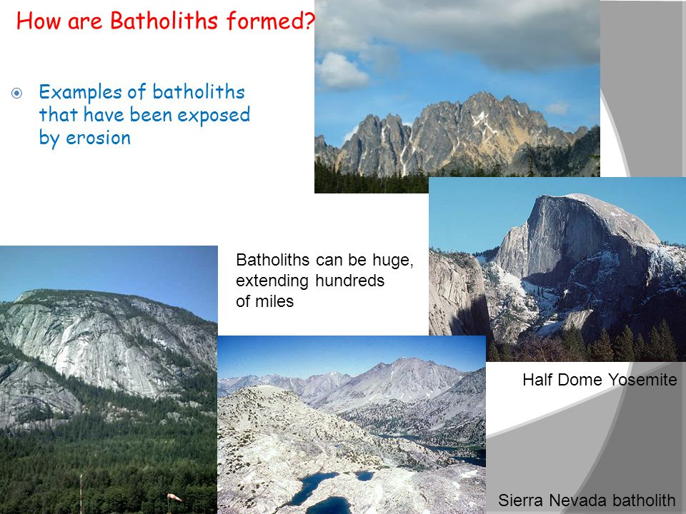  Examples of batholiths that have been exposed by erosion Sierra Nevada batholith Half Dome Yosemite Batholiths can be huge, extending hundreds of mi