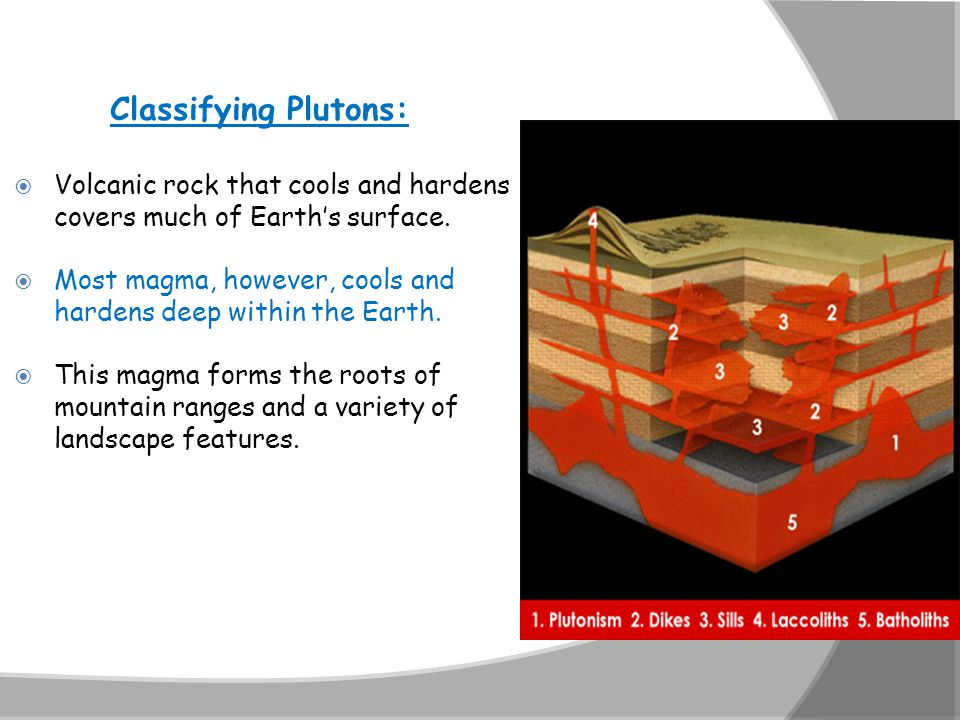 Classifying Plutons:  Volcanic rock that cools and hardens covers much of Earth's surface.  Most magma, however, cools and hardens deep within the E