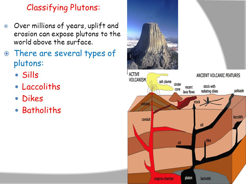  Over millions of years, uplift and erosion can expose plutons to the world above the surface.  There are several types of plutons: Sills Laccoliths