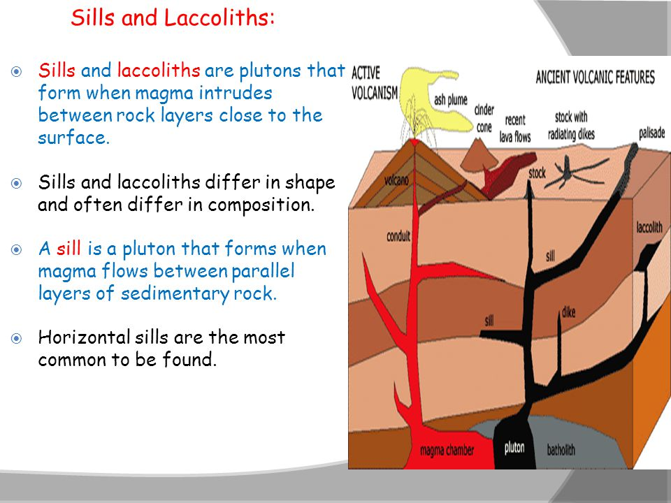 Sills and Laccoliths:  Sills and laccoliths are plutons that form when magma intrudes between rock layers close to the surface.  Sills and laccolith