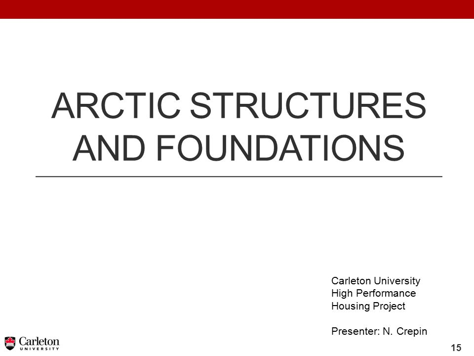 15 ARCTIC STRUCTURES AND FOUNDATIONS Carleton University High Performance Housing Project Presenter: N.