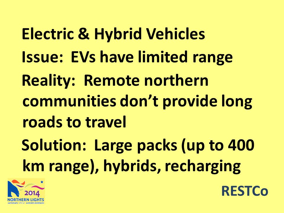 RESTCo Electric & Hybrid Vehicles Issue: EVs have limited range Reality: Remote northern communities don't provide long roads to travel Solution: Large packs (up to 400 km range), hybrids, recharging